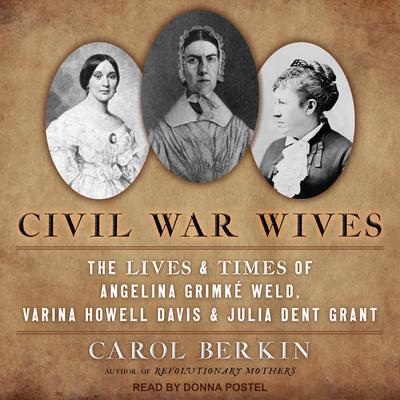 Civil War Wives: The Lives & Times of Angelina Grimke Weld, Varina Howell Davis & Julia Dent Grant Audiobook, by Carol Berkin