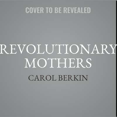 Revolutionary Mothers: Women in the Struggle for Americas Independence Audiobook, by Carol Berkin