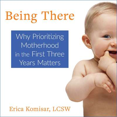 Being There: Why Prioritizing Motherhood in the First Three Years Matters Audiobook, by Erica Komisar