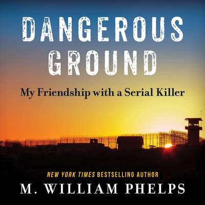 Dangerous Ground: My Friendship with a Serial Killer Audiobook, by M. William Phelps