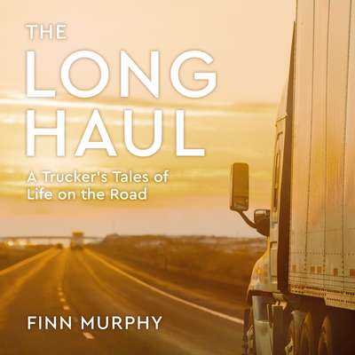 The Long Haul: A Truckers Tales of Life on the Road Audiobook, by Finn Murphy