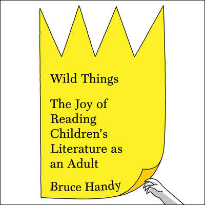 Wild Things: The Joy of Reading Childrens Literature as an Adult Audiobook, by Bruce Handy