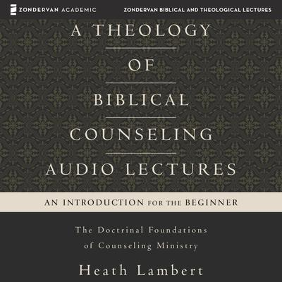 A Theology of Biblical Counseling: Audio Lectures: The Doctrinal Foundations of Counseling Ministry Audiobook, by Heath Lambert