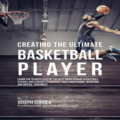 Creating the Ultimate Basketball Player: Learn the Secrets Used by the Best Professional Basketball Players and Coaches to Improve Your Conditioning, Nutrition, and Mental Toughness Audiobook, by Joseph Correa