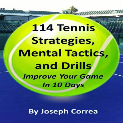 114 Tennis Strategies, Mental Tactics, and Drills: Improve Your Game in 10 Days Audiobook, by Joseph Correa