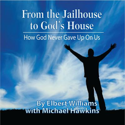 From the Jailhouse to Gods House: How God Never Gave Up on Me Audiobook, by Elbert Williams