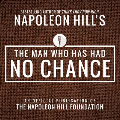The Man Who Has Had No Chance:An Official Publication of the Napoleon Hill Foundation Audiobook, by Napoleon Hill