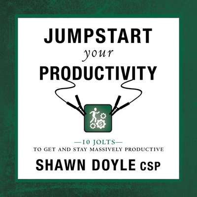 Jumpstart Your Productivity:10 Jolts to Get and Stay Massively Productive Audiobook, by Shawn Doyle CSP