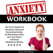 Anxiety Workbook: The Proven System for Managing, Coping and Overcoming Anxiety for Both Women & Men; Cure Your Phobia and Reach Mindfulness Mastery Audiobook, by Lisa Fletcher