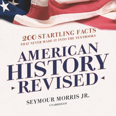 American History Revised: 200 Startling Facts That Never Made It into the Textbooks Audiobook, by Seymour Morris