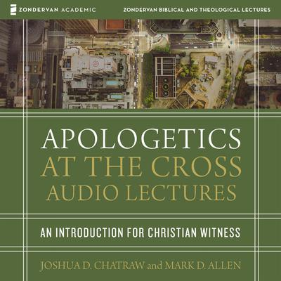 Apologetics at the Cross: Audio Lectures: An Introduction to Christian Witness Audiobook, by Joshua D. Chatraw
