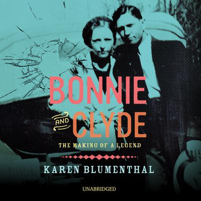 Bonnie and Clyde: The Making of a Legend Audiobook, by Karen Blumenthal