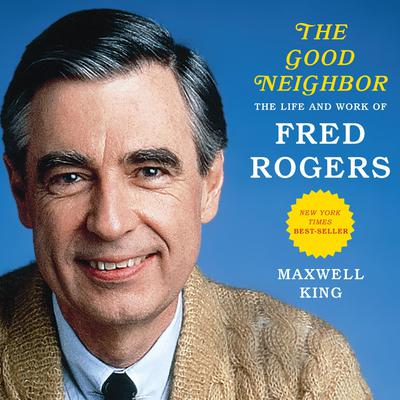 The Good Neighbor: The Life and Work of Fred Rogers Audiobook, by Maxwell King