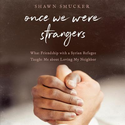 Once We Were Strangers: What Friendship With a Syrian Refugee Taught Me About Loving My Neighbor Audiobook, by Shawn Smucker