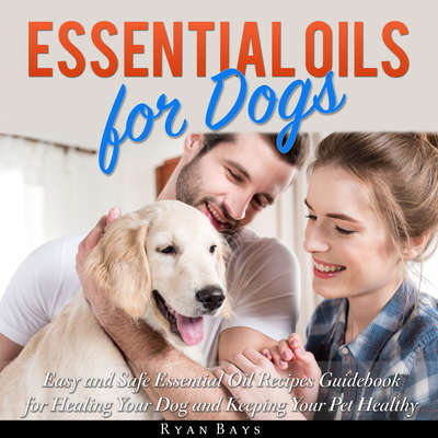 Essential Oils for Dogs: Easy and Safe Essential Oil Recipes Guidebook for Healing Your Dog and Keeping Your Pet Healthy Audiobook, by Ryan Bays