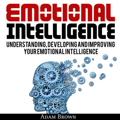 Emotional Intelligence: A Guide to Understanding, Developing, and Improving Your Emotional Intelligence Audiobook, by Adam Brown