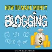 How To Make Money Blogging: Guide To Starting A Profitable Blog Audiobook, by Mark Robertson