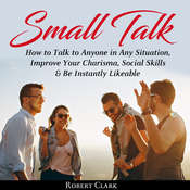 Small Talk: How to Talk to Anyone in Any Situation, Improve Your Charisma, Social Skills, and Be Instantly Likeable Audiobook, by Robert Clark
