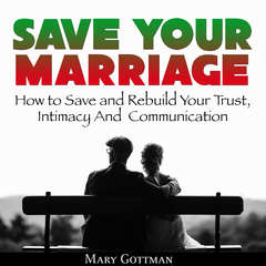 Save Your Marriage: How to Save and Rebuild Your Trust, Intimacy And  Communication Audiobook, by Mary Gottman