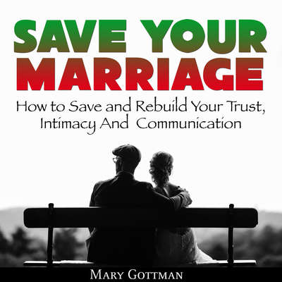 Save Your Marriage: How to Save and Rebuild Your Trust, Intimacy And  Communication Audiobook, by