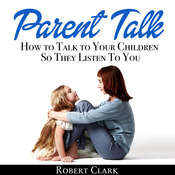 Parent Talk: How to Talk to Your Children So They Listen To You Audiobook, by Robert Clark