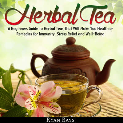 Herbal Tea: A Beginners Guide to Herbal Teas That Will Make You Healthier; Remedies for Immunity, Stress Relief and Well-Being Audiobook, by Ryan Bays