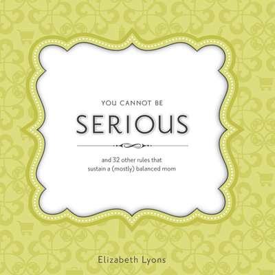 You Cannot Be Serious: and 32 Other Rules that Sustain a (Mostly) Balanced Mom Audiobook, by Elizabeth Lyons