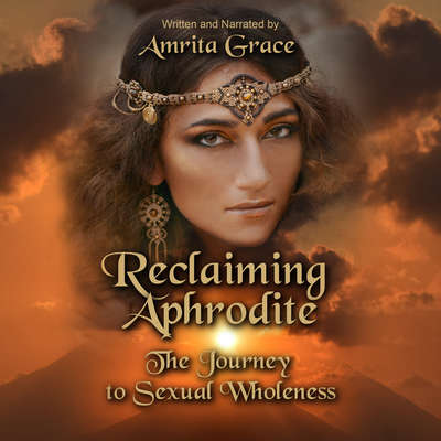 Reclaiming Aphrodite-The Journey to Sexual Wholeness Audiobook, by Amrita Grace