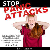 Stop Panic Attacks: Help Yourself Find Relief Without Medicine Pills; Attacking Anxiety Disorder Through Self Cures Audiobook, by Lisa Fletcher