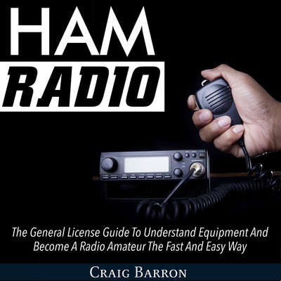 Ham Radio: The General License Guide To Understand Equipment And Become A Radio Amateur The Fast And Easy Way Audiobook, by Craig Barron
