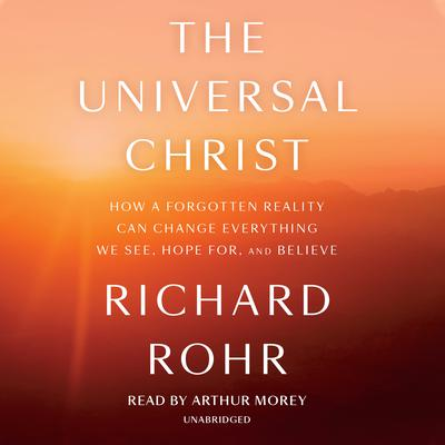 The Universal Christ: How a Forgotten Reality Can Change Everything We See, Hope For, and Believe Audiobook, by