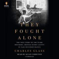 They Fought Alone: The True Story of the Starr Brothers, British Secret Agents in Nazi-Occupied France Audiobook, by Charles Glass