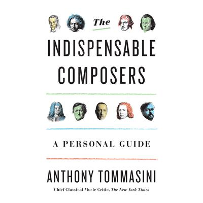 The Indispensable Composers: A Personal Guide Audiobook, by Anthony Tommasini