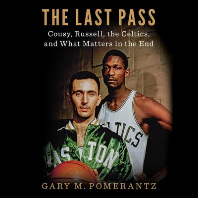 The Last Pass: Cousy, Russell, the Celtics, and What Matters in the End Audiobook, by Gary M. Pomerantz