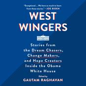 West Wingers: Stories from the Dream Chasers, Change Makers, and Hope Creators Inside the Obama White House Audiobook, by Gautam Raghavan|