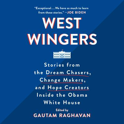 West Wingers: Stories from the Dream Chasers, Change Makers, and Hope Creators Inside the Obama White House Audiobook, by Gautam Raghavan
