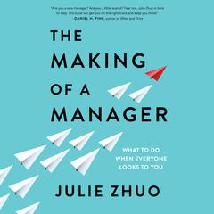 The Making of a Manager: What to Do When Everyone Looks to You Audiobook, by Julie Zhuo