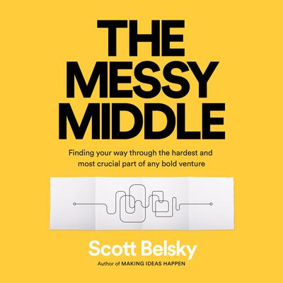 The Messy Middle: Finding Your Way Through the Hardest and Most Crucial Part of Any Bold Venture Audiobook, by Scott Belsky