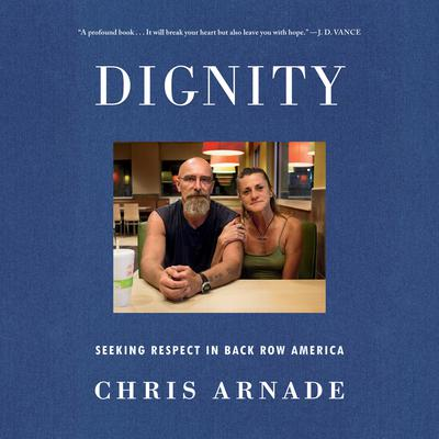Dignity: Seeking Respect in Back Row America Audiobook, by Chris Arnade