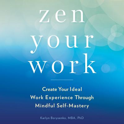 Zen Your Work: Create Your Ideal Work Experience Through Mindful Self-Mastery Audiobook, by Karlyn Borysenko