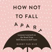 How Not to Fall Apart: Lessons Learned on the Road from Self-Harm to Self-Care Audiobook, by Maggy van Eijk|
