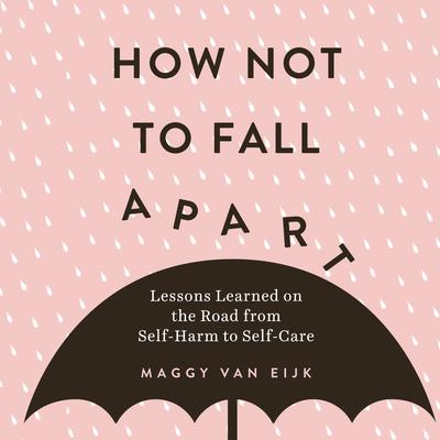 How Not to Fall Apart: Lessons Learned on the Road from Self-Harm to Self-Care Audiobook, by Maggy van Eijk