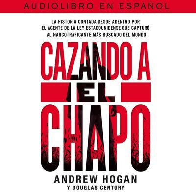 Cazando a El Chapo: La historia contada desde adentro por el agente de la ley estadounidense que capturó al narcotraficante más buscado del mundo Audiobook, by Douglas Century