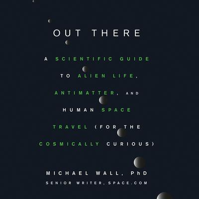 Out There: A Scientific Guide to Alien Life, Antimatter, and Human Space Travel (For the Cosmically Curious) Audiobook, by Michael Wall