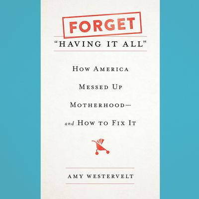 Forget Having It All: How America Messed Up Motherhood--and How to Fix It Audiobook, by Amy Westervelt