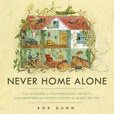 Never Home Alone: From Microbes to Millipedes, Camel Crickets, and Honeybees, the Natural History of Where We Live Audiobook, by Rob Dunn