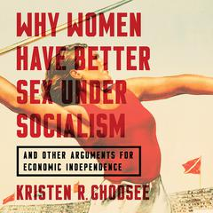 Why Women Have Better Sex under Socialism: And Other Arguments for Economic Independence Audiobook, by Kristen R. Ghodsee