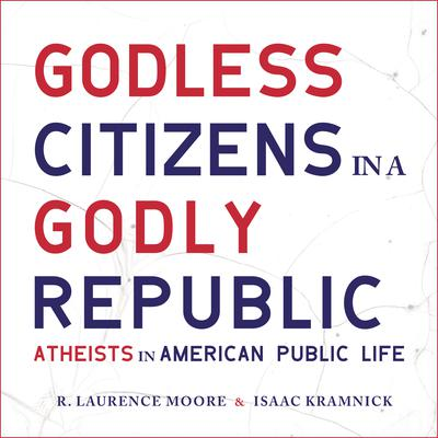 Godless Citizens in a Godly Republic: Atheists in American Public Life Audiobook, by Isaac Kramnick
