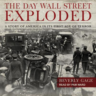 The Day Wall Street Exploded: A Story of America in Its First Age of Terror Audiobook, by Beverly Gage