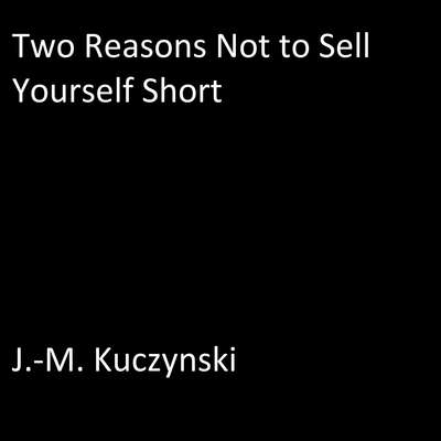 Two Reasons Not to Sell Yourself Short Audiobook, by J.-M. Kuczynski